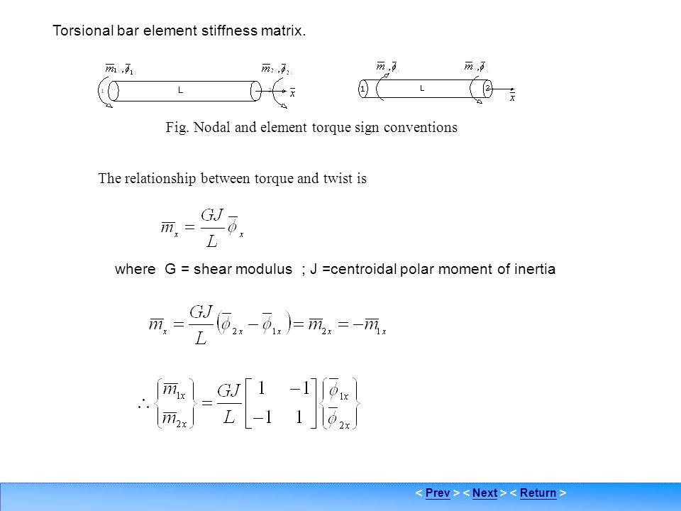 PrevNextReturn Grid-2 Torsional bar element stiffness matrix. where G = shear modulus ; J =centroidal polar moment of inertia Fig. Nodal and element t