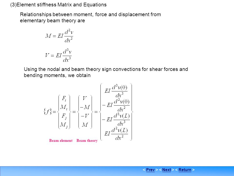PrevNextReturn Beam element stiffness formulation 4 (3)Element stiffness Matrix and Equations Relationships between moment, force and displacement fro