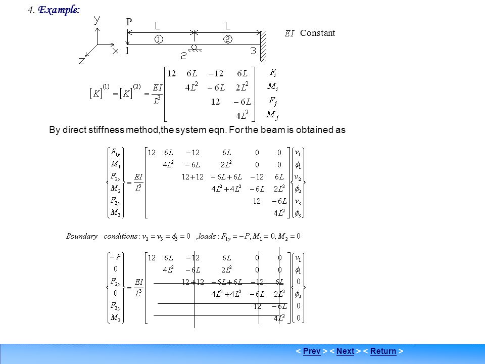 PrevNextReturn Example 1 4. Example: By direct stiffness method,the system eqn. For the beam is obtained as Constant P
