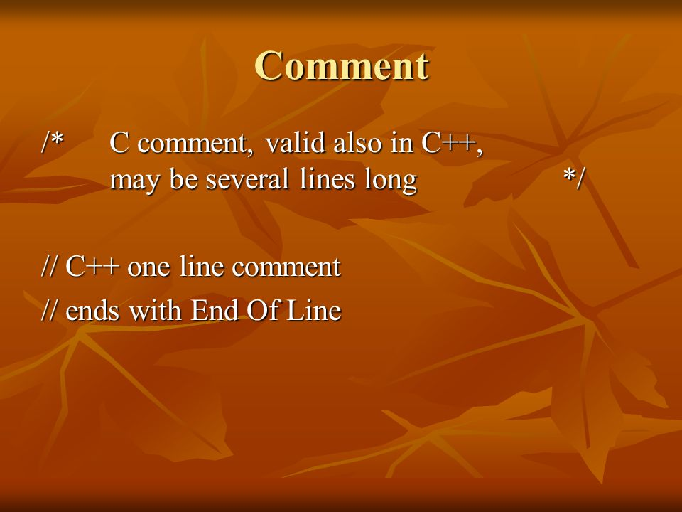 Comment /* C comment, valid also in C++, may be several lines long */ // C++ one line comment // ends with End Of Line