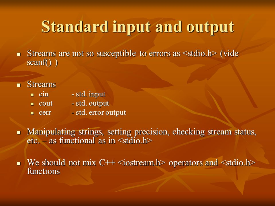 Standard input and output Streams are not so susceptible to errors as (vide scanf() ) Streams are not so susceptible to errors as (vide scanf() ) Streams Streams cin - std.