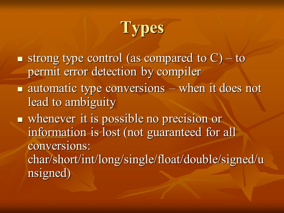 Types strong type control (as compared to C) – to permit error detection by compiler strong type control (as compared to C) – to permit error detection by compiler automatic type conversions – when it does not lead to ambiguity automatic type conversions – when it does not lead to ambiguity whenever it is possible no precision or information is lost (not guaranteed for all conversions: char/short/int/long/single/float/double/signed/u nsigned) whenever it is possible no precision or information is lost (not guaranteed for all conversions: char/short/int/long/single/float/double/signed/u nsigned)