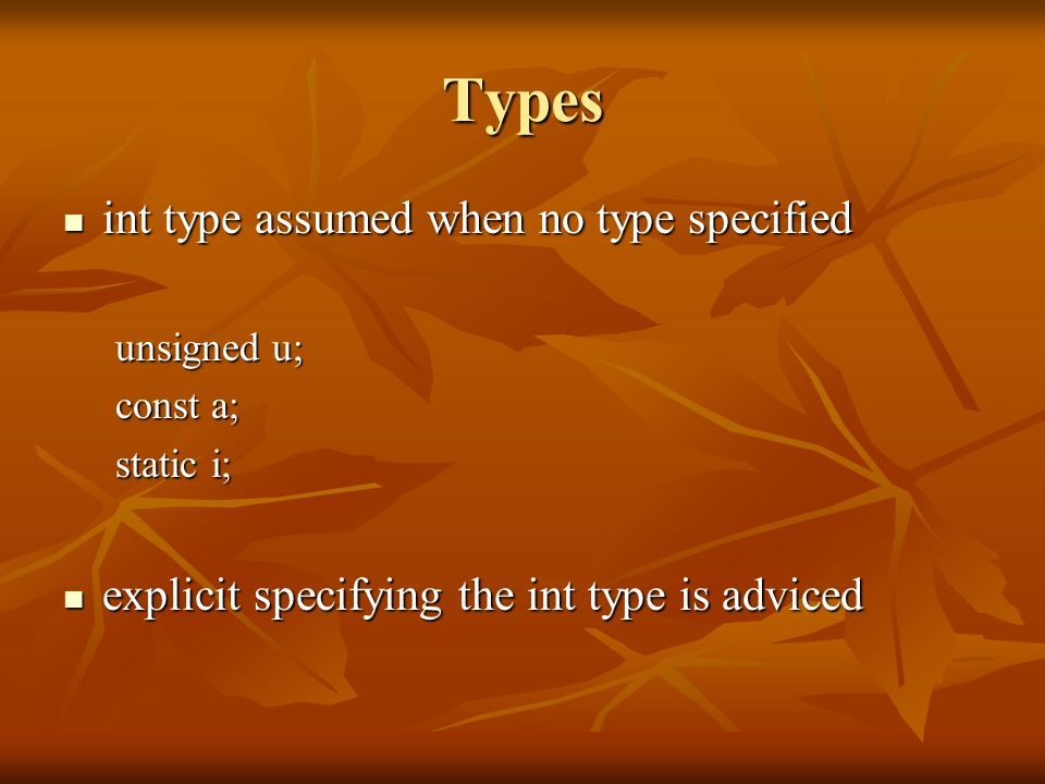 Types int type assumed when no type specified int type assumed when no type specified unsigned u; const a; static i; explicit specifying the int type