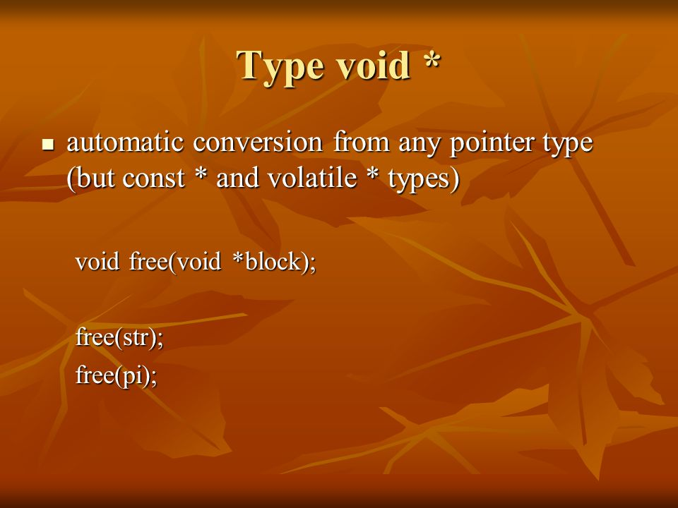 Type void * automatic conversion from any pointer type (but const * and volatile * types) automatic conversion from any pointer type (but const * and