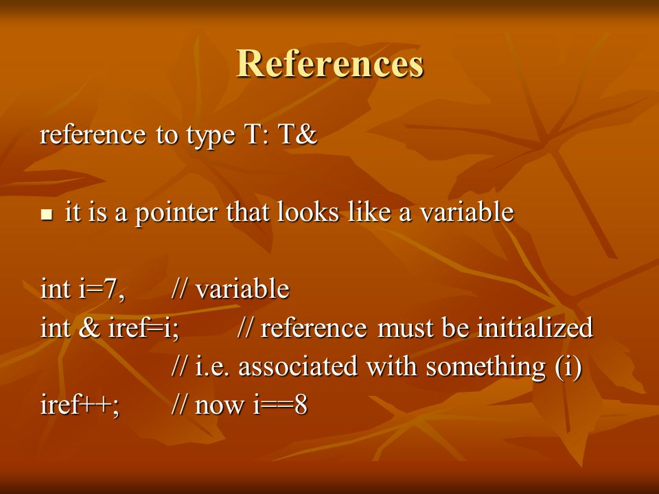 References reference to type T: T& it is a pointer that looks like a variable it is a pointer that looks like a variable int i=7, // variable int & iref=i;// reference must be initialized // i.e.