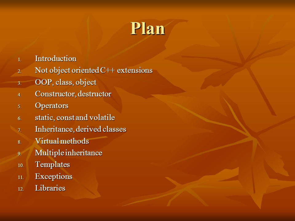 Plan 1. Introduction 2. Not object oriented C++ extensions 3. OOP, class, object 4. Constructor, destructor 5. Operators 6. static, const and volatile
