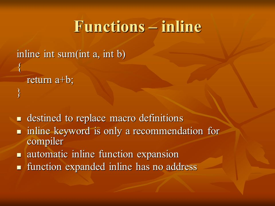Functions – inline inline int sum(int a, int b) { return a+b; } destined to replace macro definitions destined to replace macro definitions inline keyword is only a recommendation for compiler inline keyword is only a recommendation for compiler automatic inline function expansion automatic inline function expansion function expanded inline has no address function expanded inline has no address