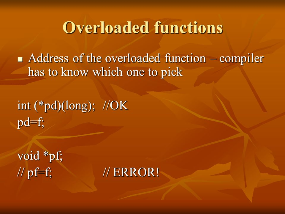 Overloaded functions Address of the overloaded function – compiler has to know which one to pick Address of the overloaded function – compiler has to