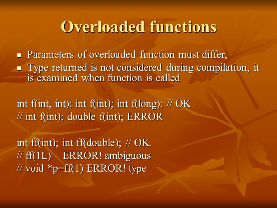 Overloaded functions Parameters of overloaded function must differ, Parameters of overloaded function must differ, Type returned is not considered dur