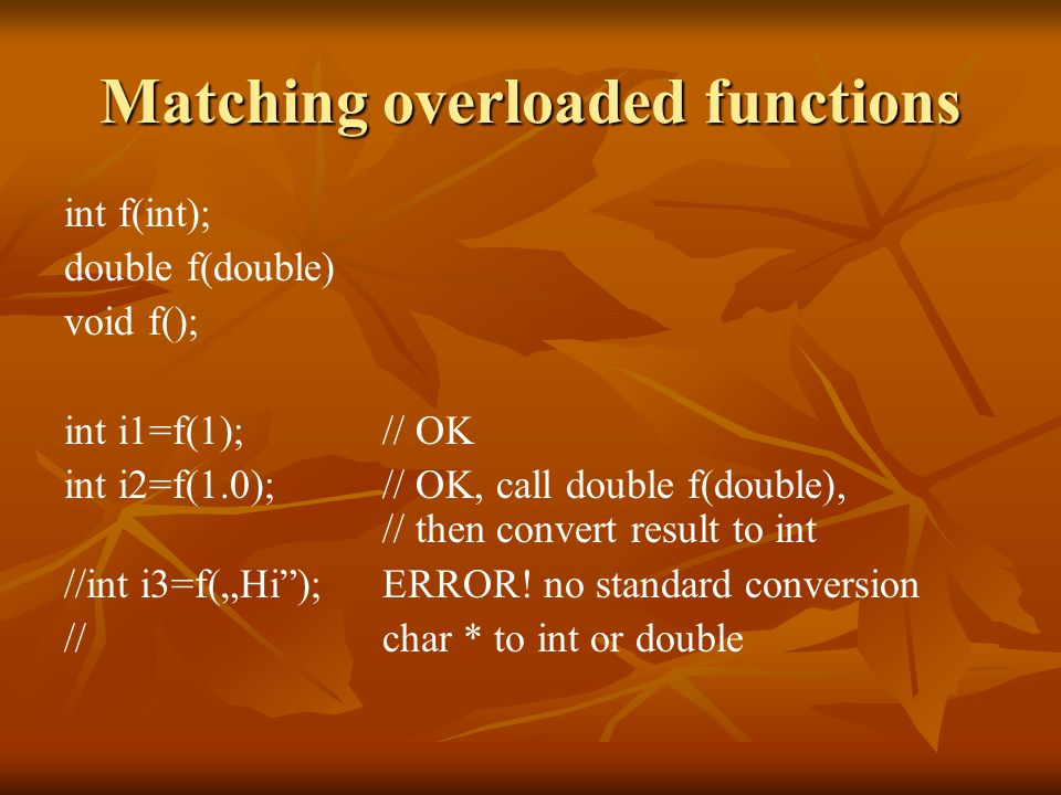 "Matching overloaded functions int f(int); double f(double) void f(); int i1=f(1); // OK int i2=f(1.0); // OK, call double f(double), // then convert result to int //int i3=f(""Hi ); ERROR."
