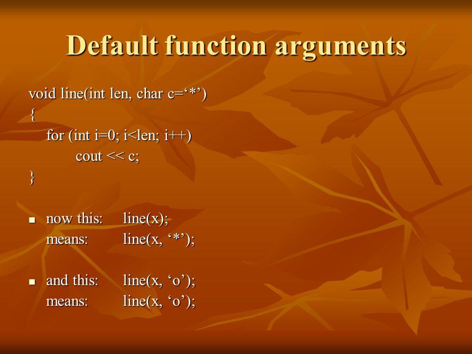 Default function arguments void line(int len, char c='*') { for (int i=0; i<len; i++) cout << c; } now this: line(x); now this: line(x); means:line(x, '*'); and this: line(x, 'o'); and this: line(x, 'o'); means:line(x, 'o');