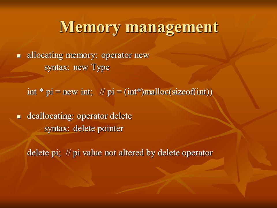 Memory management allocating memory: operator new allocating memory: operator new syntax: new Type int * pi = new int; // pi = (int*)malloc(sizeof(int