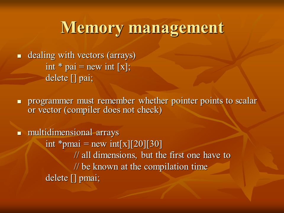 Memory management dealing with vectors (arrays) dealing with vectors (arrays) int * pai = new int [x]; delete [] pai; programmer must remember whether pointer points to scalar or vector (compiler does not check) programmer must remember whether pointer points to scalar or vector (compiler does not check) multidimensional arrays multidimensional arrays int *pmai = new int[x][20][30] // all dimensions, but the first one have to // be known at the compilation time delete [] pmai;