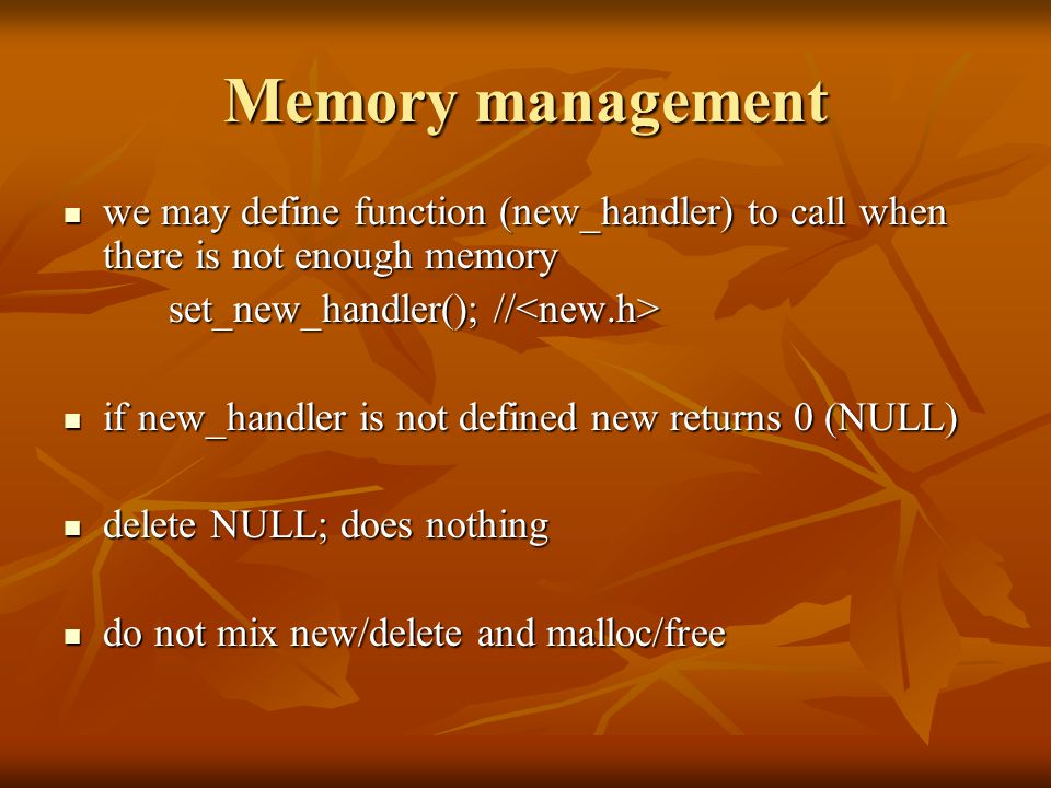 Memory management we may define function (new_handler) to call when there is not enough memory we may define function (new_handler) to call when there is not enough memory set_new_handler(); // set_new_handler(); // if new_handler is not defined new returns 0 (NULL) if new_handler is not defined new returns 0 (NULL) delete NULL; does nothing delete NULL; does nothing do not mix new/delete and malloc/free do not mix new/delete and malloc/free