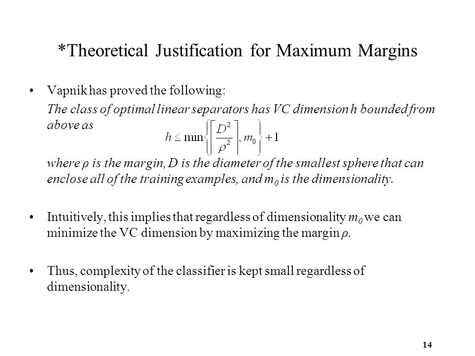 14 *Theoretical Justification for Maximum Margins Vapnik has proved the following: The class of optimal linear separators has VC dimension h bounded f