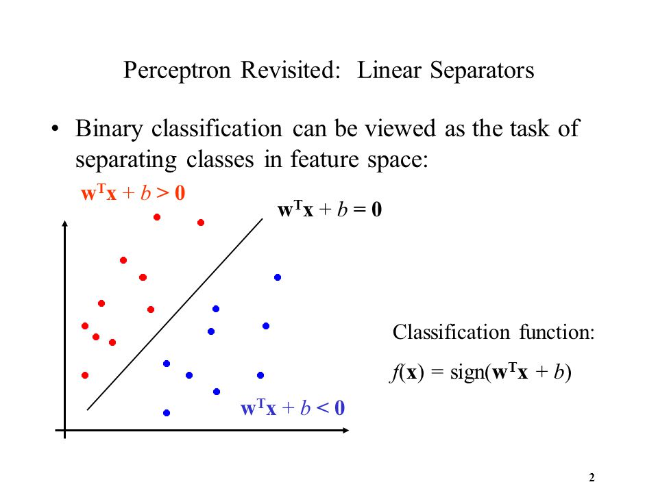 2 Perceptron Revisited: Linear Separators Binary classification can be viewed as the task of separating classes in feature space: w T x + b = 0 w T x