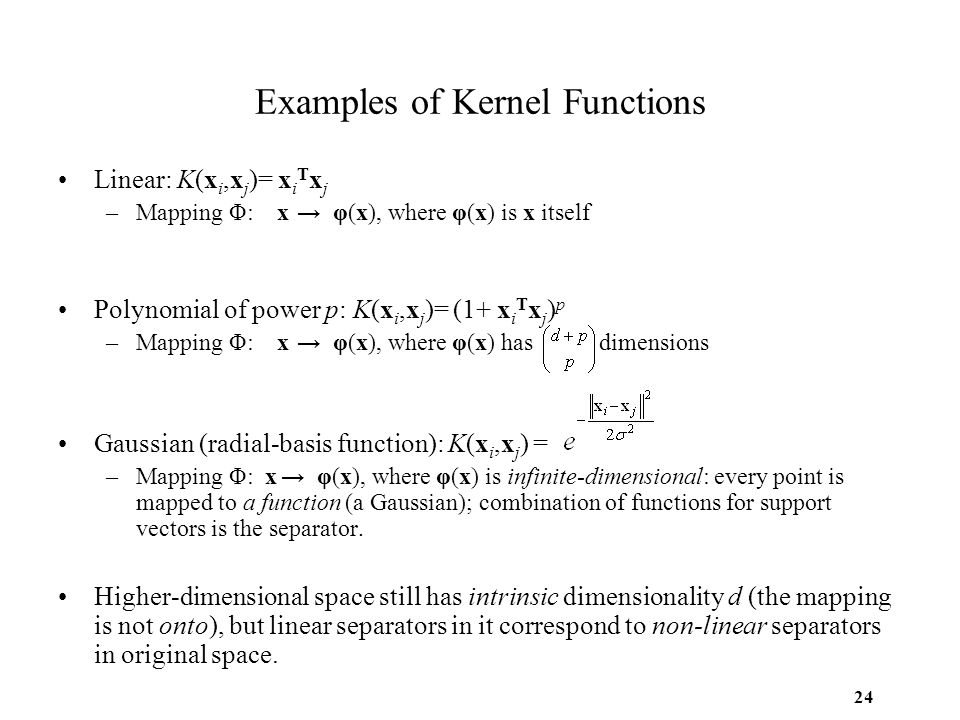 24 Examples of Kernel Functions Linear: K(x i,x j )= x i T x j –Mapping Φ: x → φ(x), where φ(x) is x itself Polynomial of power p: K(x i,x j )= (1+ x