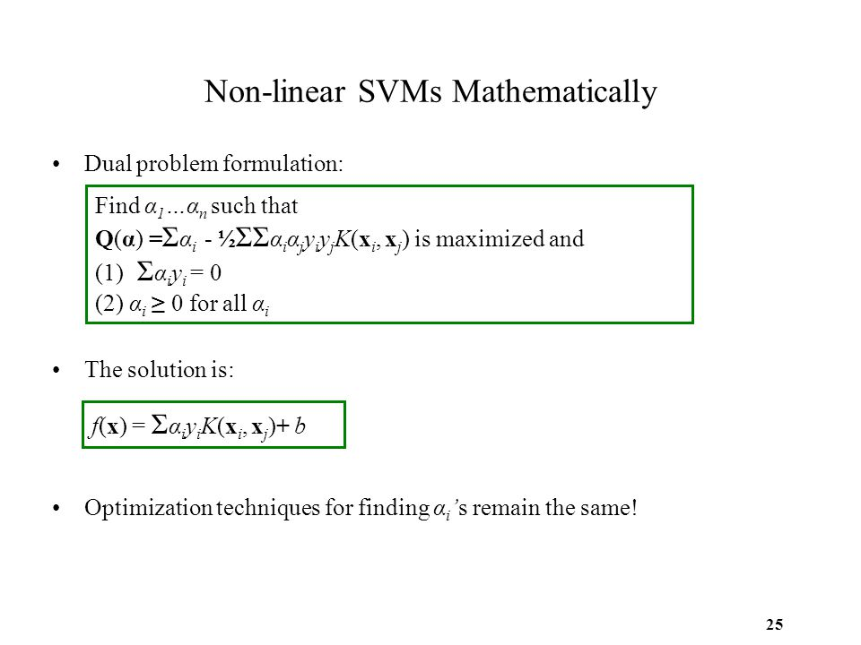 25 Non-linear SVMs Mathematically Dual problem formulation: The solution is: Optimization techniques for finding α i 's remain the same! Find α 1 …α n
