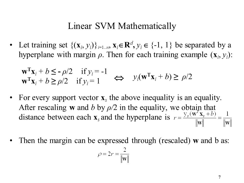 7 Linear SVM Mathematically Let training set {(x i, y i )} i=1..n, x i  R d, y i  {-1, 1} be separated by a hyperplane with margin ρ. Then for each