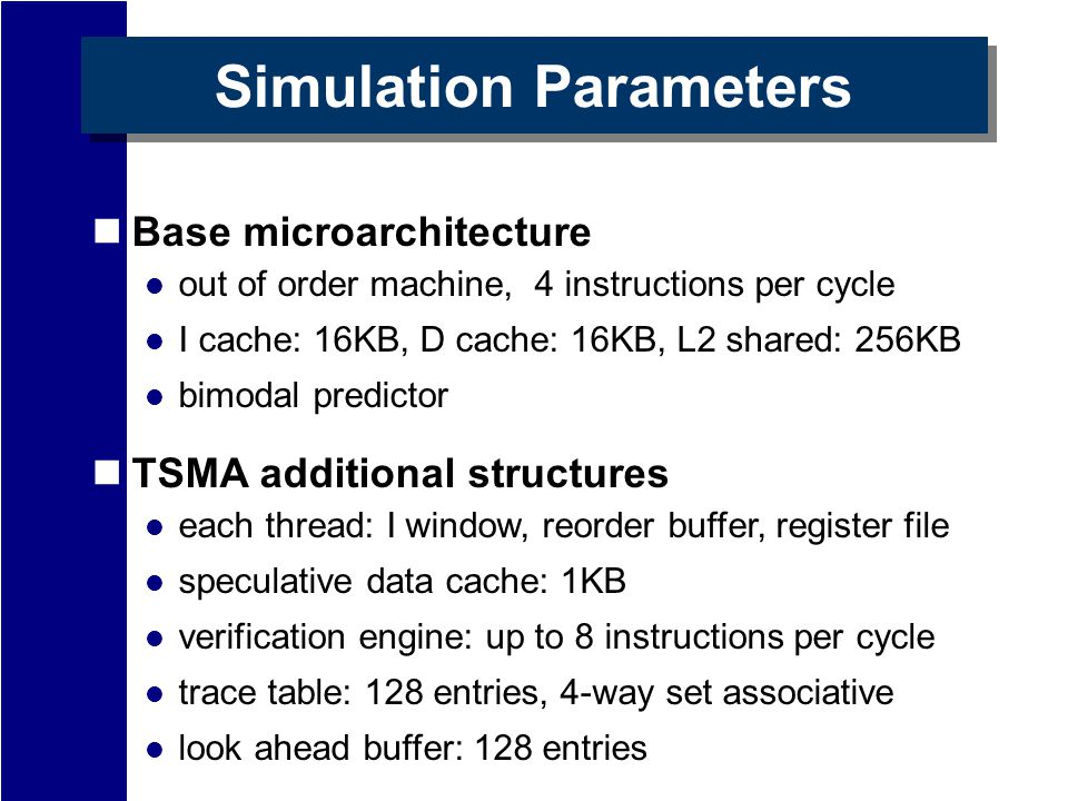 Simulation Parameters Base microarchitecture out of order machine, 4 instructions per cycle I cache: 16KB, D cache: 16KB, L2 shared: 256KB bimodal predictor TSMA additional structures each thread: I window, reorder buffer, register file speculative data cache: 1KB verification engine: up to 8 instructions per cycle trace table: 128 entries, 4-way set associative look ahead buffer: 128 entries
