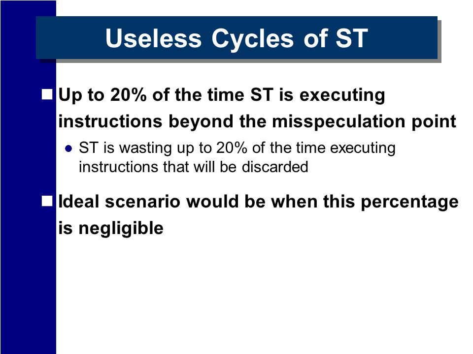 Useless Cycles of ST Up to 20% of the time ST is executing instructions beyond the misspeculation point ST is wasting up to 20% of the time executing instructions that will be discarded Ideal scenario would be when this percentage is negligible