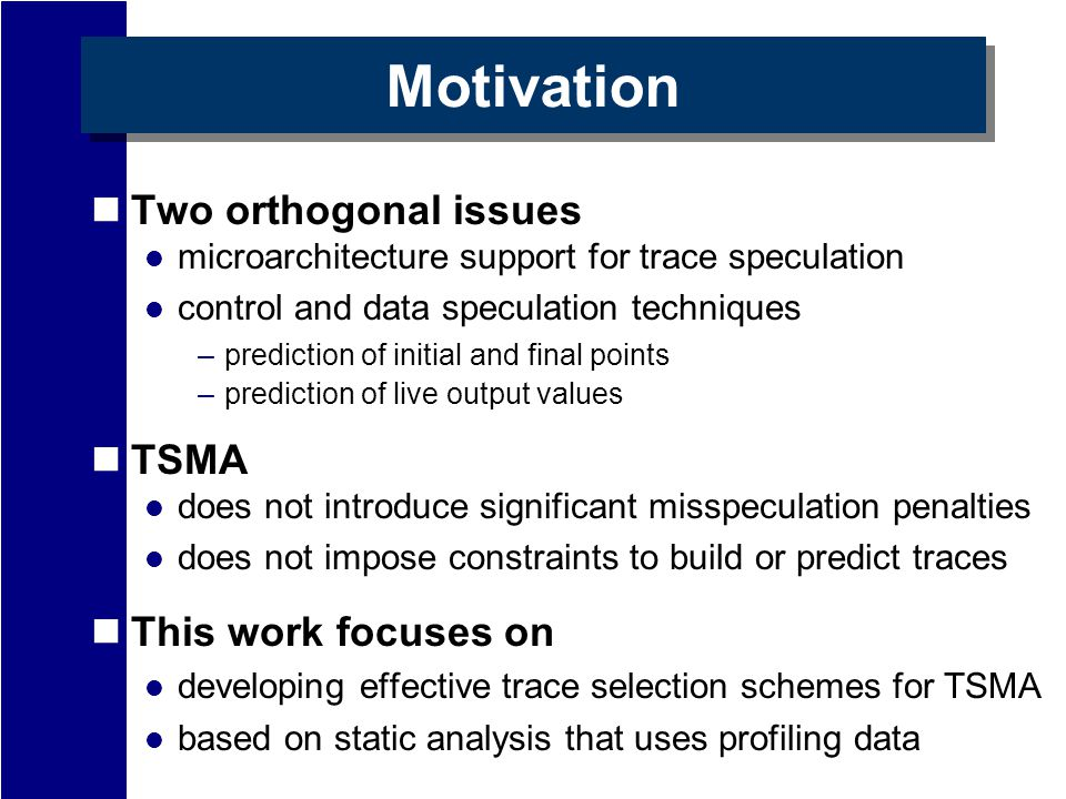 Motivation Two orthogonal issues microarchitecture support for trace speculation control and data speculation techniques –prediction of initial and final points –prediction of live output values TSMA does not introduce significant misspeculation penalties does not impose constraints to build or predict traces This work focuses on developing effective trace selection schemes for TSMA based on static analysis that uses profiling data