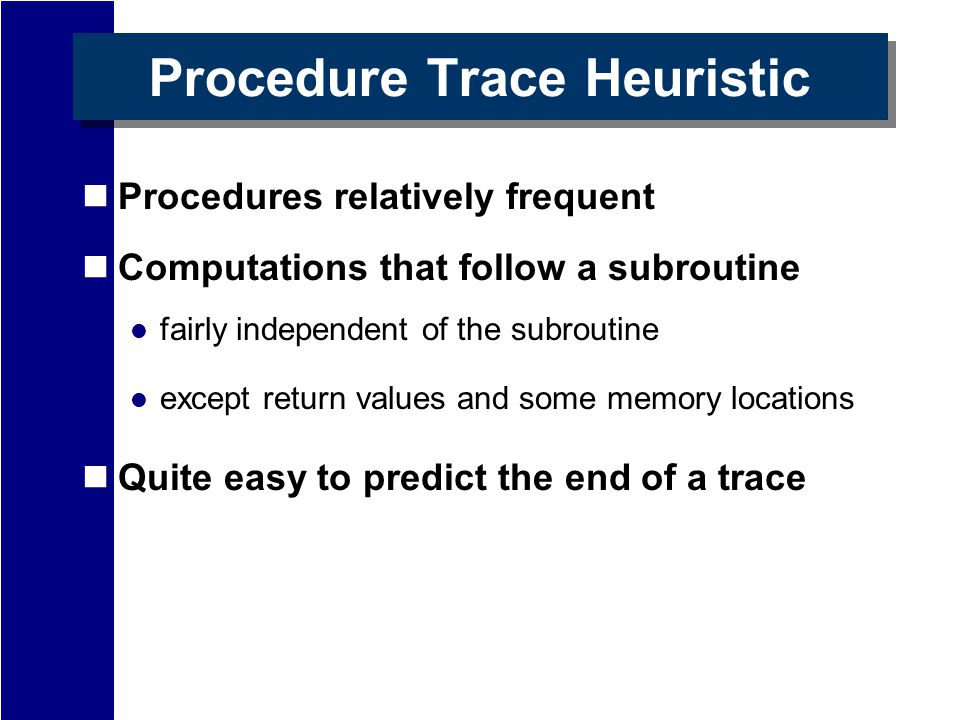 Procedure Trace Heuristic Procedures relatively frequent Computations that follow a subroutine fairly independent of the subroutine except return values and some memory locations Quite easy to predict the end of a trace