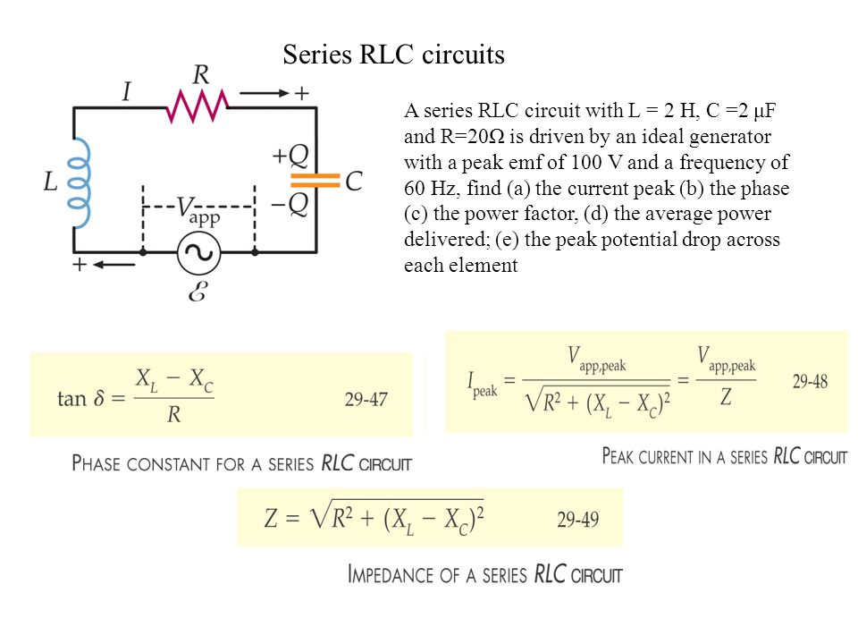 Series RLC circuits A series RLC circuit with L = 2 H, C =2 μF and R=20Ω is driven by an ideal generator with a peak emf of 100 V and a frequency of 60 Hz, find (a) the current peak (b) the phase (c) the power factor, (d) the average power delivered; (e) the peak potential drop across each element