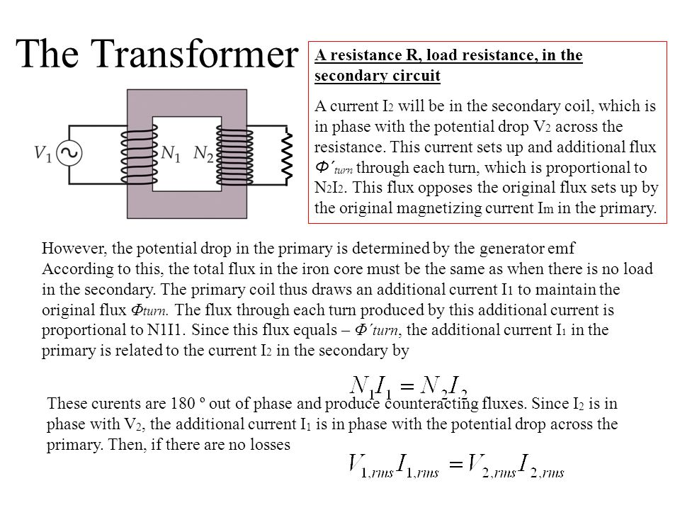 The Transformer However, the potential drop in the primary is determined by the generator emf According to this, the total flux in the iron core must be the same as when there is no load in the secondary.