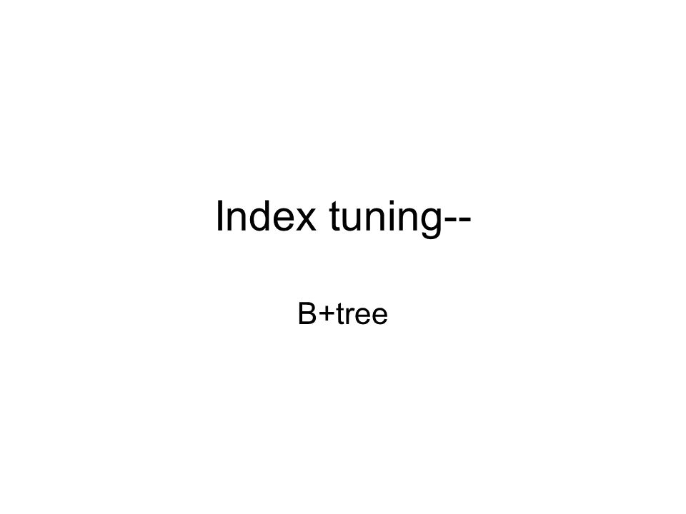 Index tuning-- B+tree