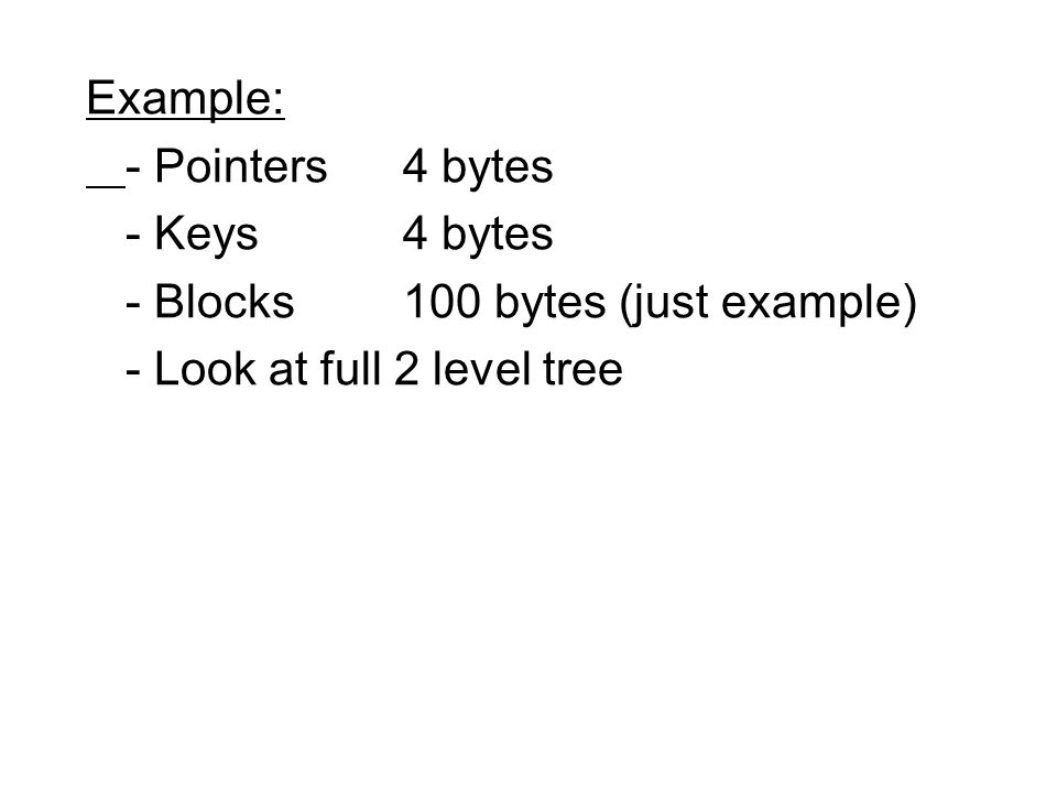 Example: - Pointers 4 bytes - Keys4 bytes - Blocks100 bytes (just example) - Look at full 2 level tree