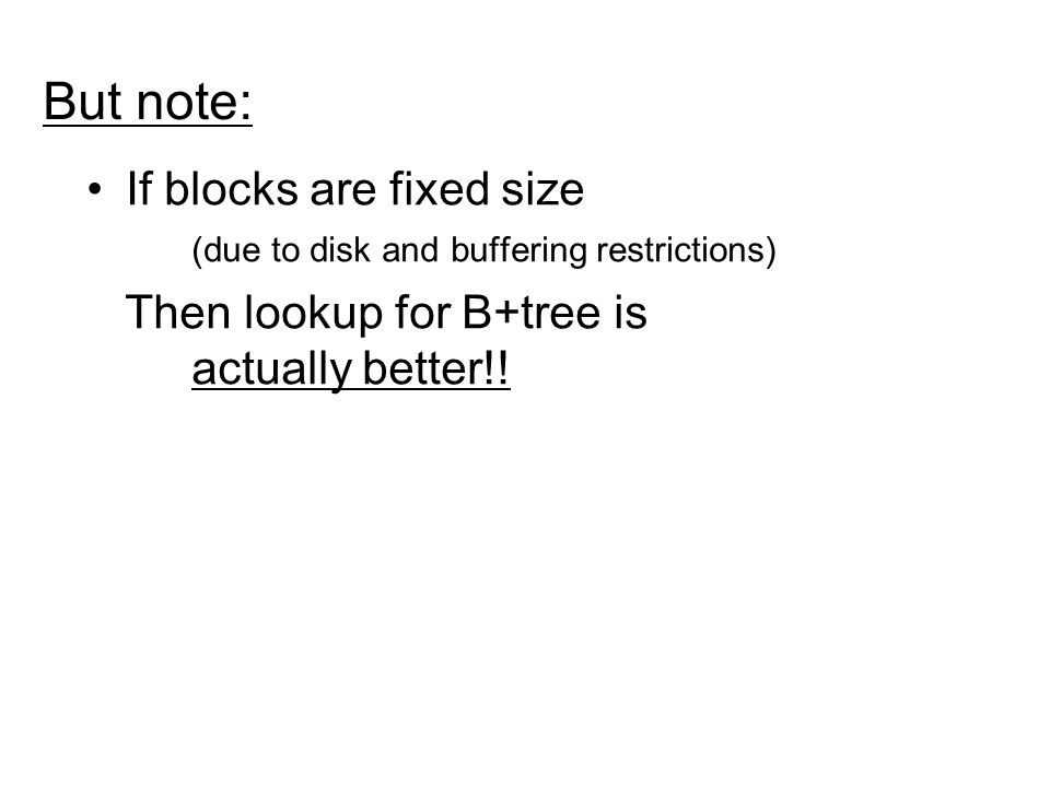 But note: If blocks are fixed size (due to disk and buffering restrictions) Then lookup for B+tree is actually better!!