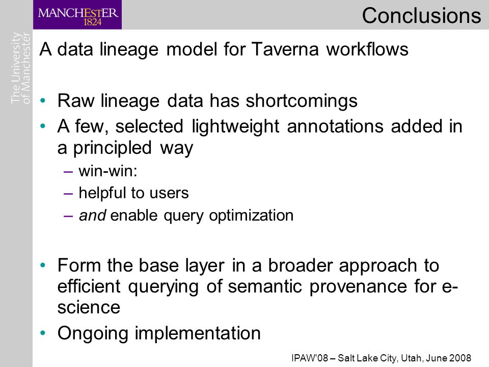 IPAW 08 – Salt Lake City, Utah, June 2008 Conclusions A data lineage model for Taverna workflows Raw lineage data has shortcomings A few, selected lightweight annotations added in a principled way –win-win: –helpful to users –and enable query optimization Form the base layer in a broader approach to efficient querying of semantic provenance for e- science Ongoing implementation