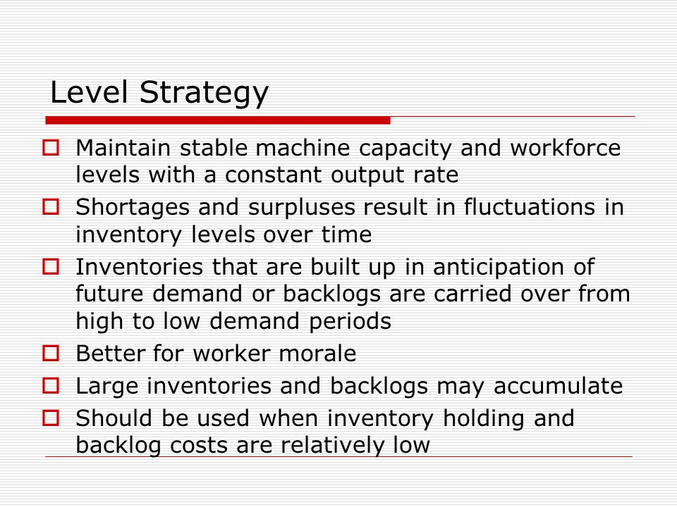 Level Strategy  Maintain stable machine capacity and workforce levels with a constant output rate  Shortages and surpluses result in fluctuations in