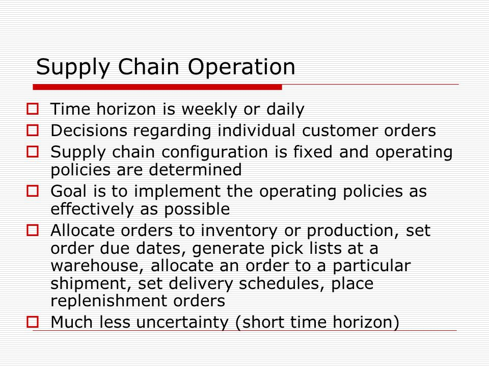 Supply Chain Operation  Time horizon is weekly or daily  Decisions regarding individual customer orders  Supply chain configuration is fixed and op