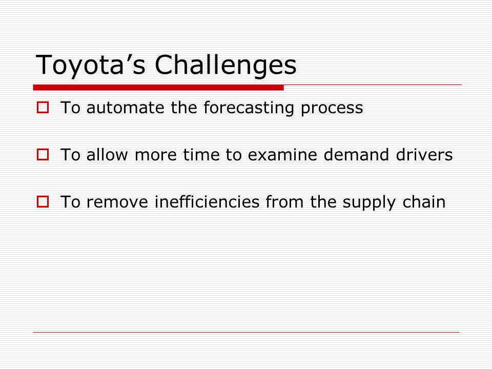 Toyota's Challenges  To automate the forecasting process  To allow more time to examine demand drivers  To remove inefficiencies from the supply ch