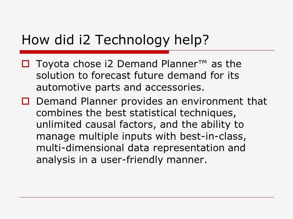 How did i2 Technology help?  Toyota chose i2 Demand Planner™ as the solution to forecast future demand for its automotive parts and accessories.  De