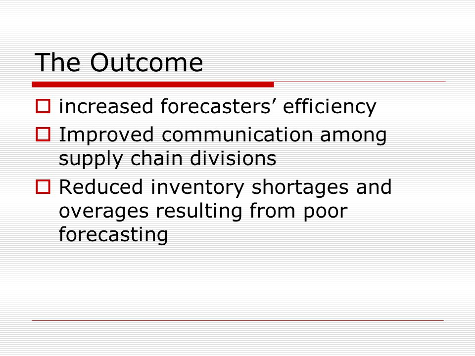 The Outcome  increased forecasters' efficiency  Improved communication among supply chain divisions  Reduced inventory shortages and overages resul