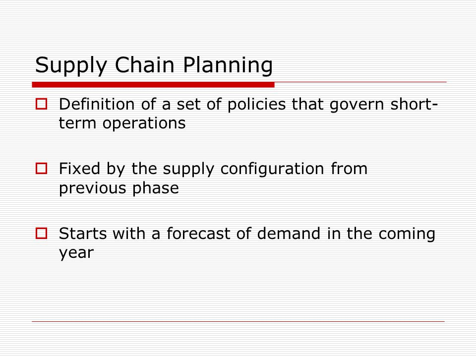 Supply Chain Planning  Definition of a set of policies that govern short- term operations  Fixed by the supply configuration from previous phase  S