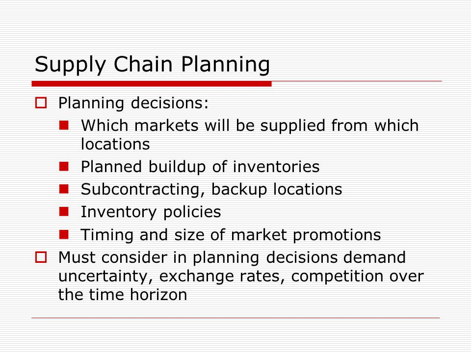 Supply Chain Planning  Planning decisions: Which markets will be supplied from which locations Planned buildup of inventories Subcontracting, backup