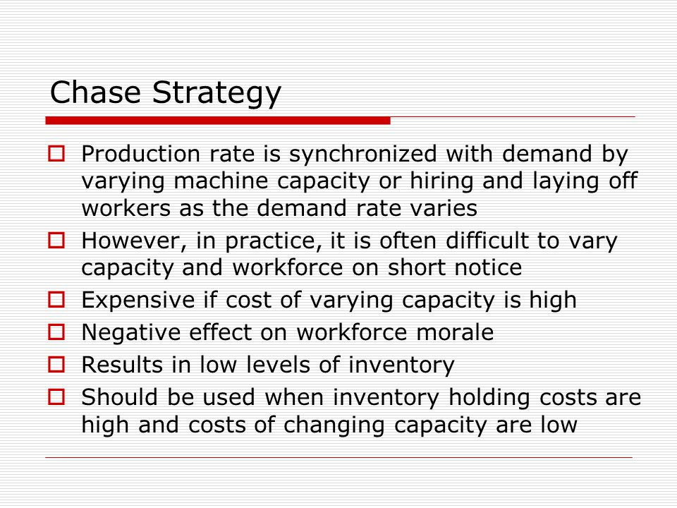 Chase Strategy  Production rate is synchronized with demand by varying machine capacity or hiring and laying off workers as the demand rate varies 