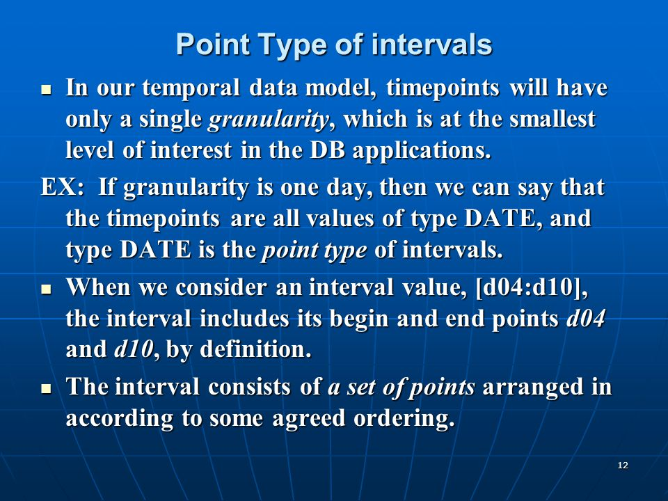 12 Point Type of intervals In our temporal data model, timepoints will have only a single granularity, which is at the smallest level of interest in t