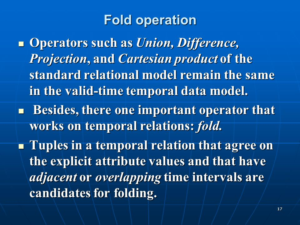 17 Fold operation Operators such as Union, Difference, Projection, and Cartesian product of the standard relational model remain the same in the valid