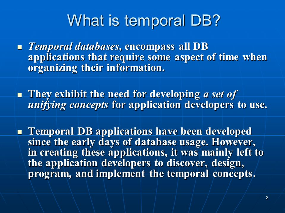 2 What is temporal DB? Temporal databases, encompass all DB applications that require some aspect of time when organizing their information. Temporal
