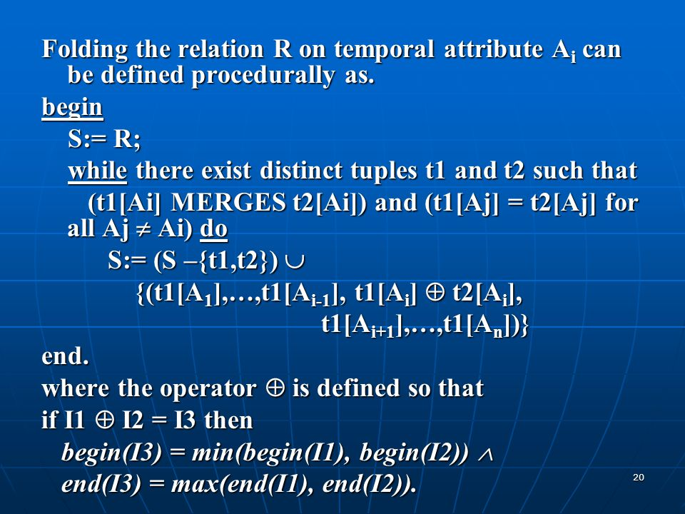 20 Folding the relation R on temporal attribute A i can be defined procedurally as. begin S:= R; S:= R; while there exist distinct tuples t1 and t2 su