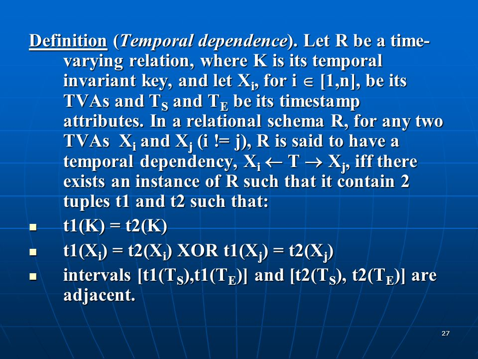 27 Definition (Temporal dependence). Let R be a time- varying relation, where K is its temporal invariant key, and let X i, for i  [1,n], be its TVAs