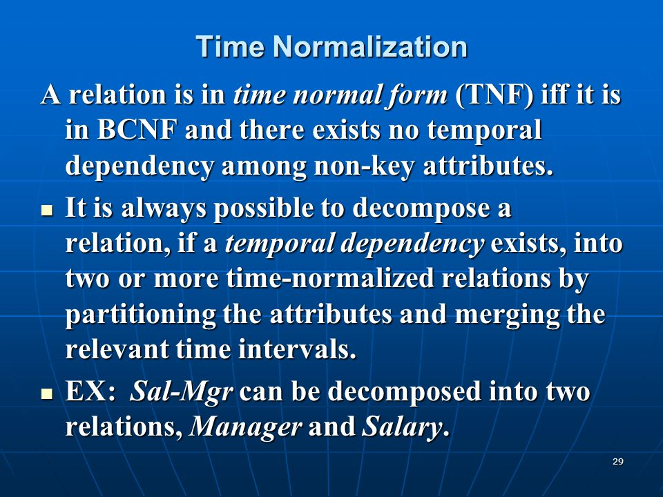 29 Time Normalization A relation is in time normal form (TNF) iff it is in BCNF and there exists no temporal dependency among non-key attributes. It i