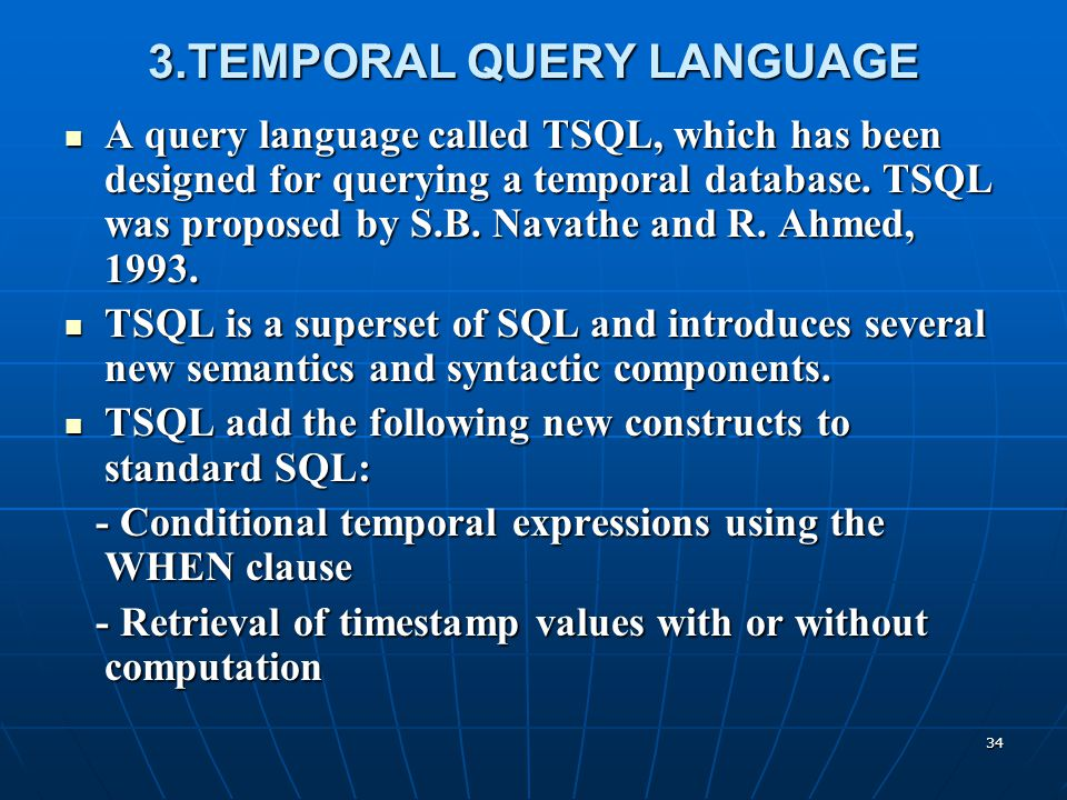 34 3.TEMPORAL QUERY LANGUAGE A query language called TSQL, which has been designed for querying a temporal database. TSQL was proposed by S.B. Navathe