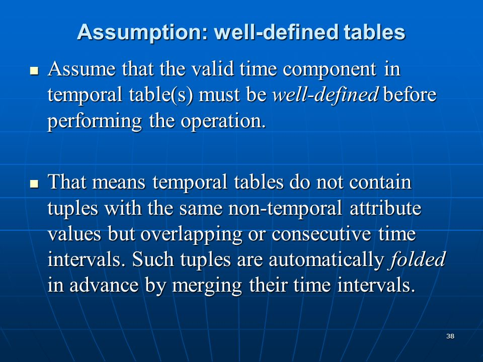 38 Assumption: well-defined tables Assume that the valid time component in temporal table(s) must be well-defined before performing the operation. Ass