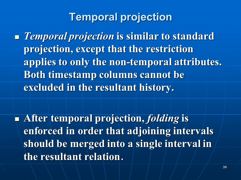 39 Temporal projection Temporal projection is similar to standard projection, except that the restriction applies to only the non-temporal attributes.